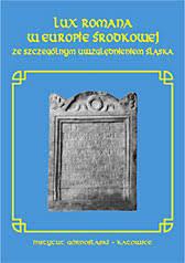 Lux romana w Europie Środkowej ze szczególnym uwzględnieniem Śląska